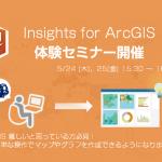 新製品 Insights for ArcGIS に触れるチャンス! ~GIS コミュニティフォーラムの体験講座を活用しよう!~