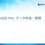 データ作成に詳しくなりたい方のための新コース「ArcGIS Pro: データ作成・管理」