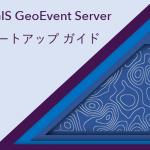ArcGIS GeoEvent Server Startup ガイド公開